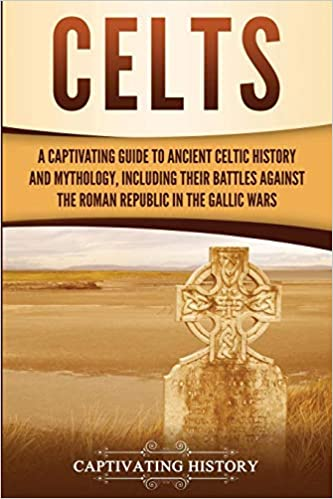 Celts Including Their Battles Against the Roman Republic in the Gallic Wars A Captivating Guide to Ancient Celtic History and Mythology