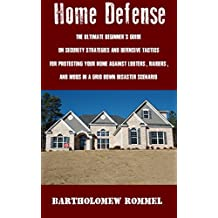 Home Defense: The Ultimate Beginner's Guide on Security Strategies and Defensive Tactics for Protecting Your Home Against Looters, Raiders, and Mobs in a Grid Down Disaster Scenario