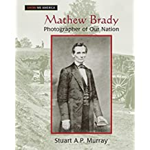 Mathew Brady: Photographer of Our Nation: Photographer of Our Nation (Show Me America)