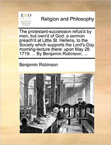 The protestant-succession refus'd by men, but own'd of God: a sermon preach'd at Little St. Hellens, to the Society which supports the Lord's-Day ... May 28. 1719. ... By Benjamin Robinson, ...