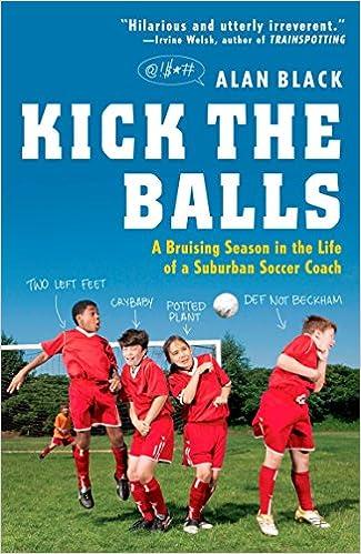 Kick the Balls A Bruising Season in the Life of a Suburban Soccer Coach
