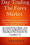 Day Trading The Forex Market : Little Dirty Secrets and Weird Forex Tricks Pulling Massive Piles Of Cash For You: Trading Forex For A LIving