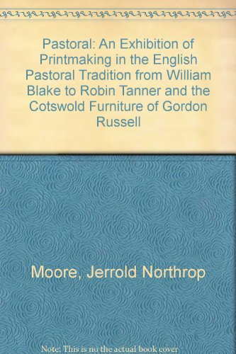 Pastoral: An Exhibition of Printmaking in the English Pastoral Tradition from William Blake to Robin Tanner and the Cotswold Furniture of Gordon Russell Jerrold Northrop Moore