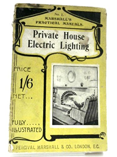 Private house electric lighting: A popular handbook of modern methods in wiring and fitting as applied to private houses, including a chapter on small generating plants (Marshall