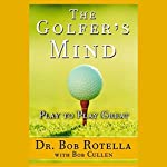 The Golfer's Mind: Play to Play Great | Dr. Bob Rotella,Bob Cullen