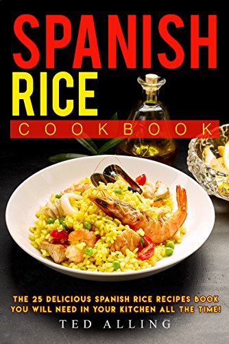 Spanish Rice Cookbook: The 25 Delicious Spanish Rice Recipes Book You Will Need in Your Kitchen All the Time! by Ted Alling