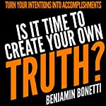 Is It Time to Create Your Own Truth?: Turn Your Intentions into Accomplishments | Benjamin Bonettti