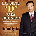 Las 7 Ds para Triunfar [The 7 Ds of Success]: Un Metodo Practico y Motivador para Ordenar tu Vida Personal y profesional Audiobook by Rafael Ayala Narrated by Rafael Ayala
