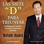 Las 7 Ds para Triunfar [The 7 Ds of Success]: Un Metodo Practico y Motivador para Ordenar tu Vida Personal y profesional | Lic. Rafael Ayala