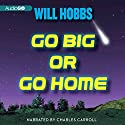 Go Big or Go Home: A Novel Audiobook by Will Hobbs Narrated by Charles Carroll