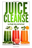 Juice Cleanse : Lose Weight, Detox, and Feel Great with over 50 Recipes!, Dana Winters, 1496000811