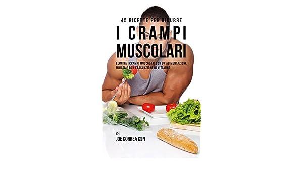 45 Ricette per ridurre i crampi muscolari: Elimina i crampi muscolari con unalimentazione mirata e con lassunzione di vitamine (Italian Edition) - Kindle ...