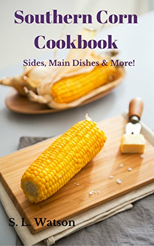 Southern Corn Cookbook: Sides, Main Dishes & More! (Southern Cooking Recipes Book 58)