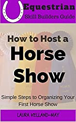 How To Host A Horse Show: Simple Steps to Organizing Your First Horse Show (Equestrian Skill Builders Guide)
