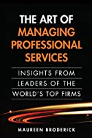 The Art of Managing Professional Services: Insights from Leaders of the World's Top Firms Front Cover