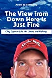 The View from down Here Is Just Fine: Clay Dyer on Life, No Limbs, and Fishing, Scot Laney, 0578012375
