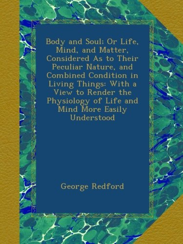 Body and Soul; Or Life, Mind, and Matter, Considered As to Their Peculiar Nature, and Combined Condition in Living Things: With a View to Render the Physiology of Life and Mind More Easily Understood PDF