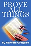 Prove All Things, Garfield Gregoire, 0595347908