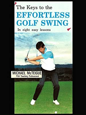 The Keys to the Effortless Golf Swing - in Eight Easy Lessons