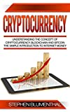 Cryptocurrency: Understanding The Concept Of Cryptocurrency, Blockchain And Bitcoin - The Simple Introduction To Internet Money, It's Benefits And What You Need To Know About Investing