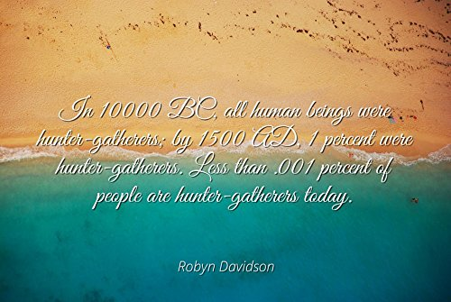 Robyn Davidson - Famous Quotes Laminated POSTER PRINT 17x11 - In 10000 BC, all human beings were hunter-gatherers; by 1500 AD, 1 percent were hunter-gatherers. Less than .001 percent of people are hu