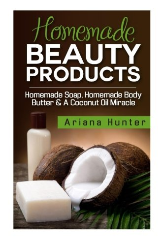 Read Online Homemade Beauty Products: Homemade Soap, Homemade Body Butter & A Coconut Oil Miracle pdf