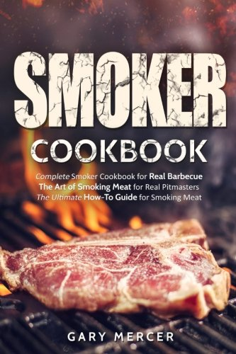 Smoker Cookbook: Complete Smoker Cookbook for Real Barbecue, The Art of Smoking Meat for Real Pitmasters, The Ultimate How-To Guide for Smoking Meat by Gary Mercer