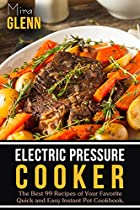 Electric Pressure Cooker: The Best 99 Recipes Of Your Favorite Quick And Easy Instant Pot Cookbook.