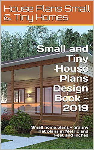 Small and Tiny House Plans Design Book - 2019: Small home plans + granny flat plans in Metric and Feet and Inches (Small and Tiny Homes) (House Plans)