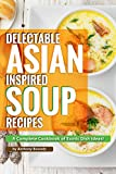 Delectable Asian Inspired Soup Recipes: A Complete Cookbook of Exotic Dish Ideas!
