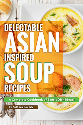 Delectable Asian Inspired Soup Recipes: A Complete Cookbook of Exotic Dish Ideas! (Sweet Potato Crockpot Recipe)