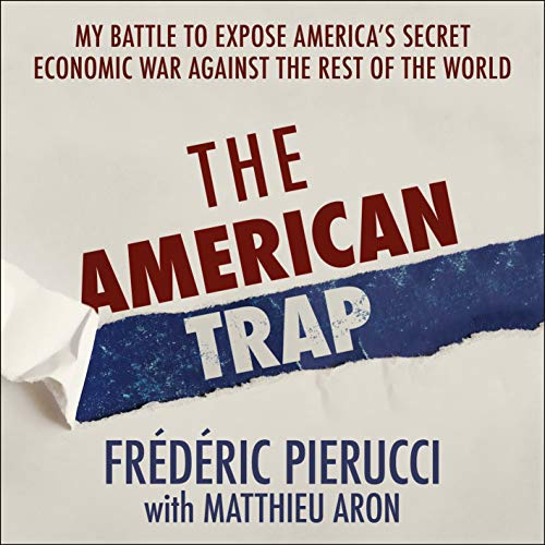The American Trap: My battle to expose America's secret economic war against the rest of the world por Frédéric Pierucci