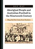 "Roy Hay, ""Aboriginal People and Australian Football in the 19th Century"" (Cambridge Scholars, 2019)"