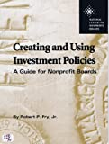 Creating and Using Investment Policies : A Guide for Nonprofit Boards, Fry, Robert P., Jr., 0925299723