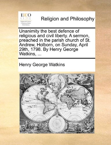 Download Unanimity the best defence of religious and civil liberty. A sermon, preached in the parish church of St. Andrew, Holborn, on Sunday, April 29th, 1798. By Henry George Watkins, ... ebook