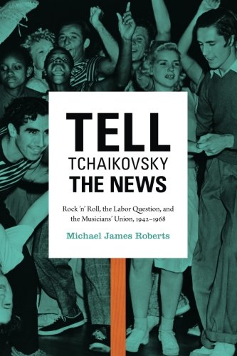 Tell Tchaikovsky the News: Rock 'n' Roll, the Labor Question, and the Musicians' Union, 1942–1968