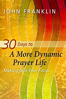 30 Days to a More Dynamic Prayer Life: Making God Your Focus by [Franklin, John]