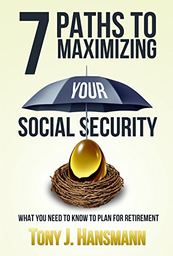 7 Paths to Maximizing Social Security: What You Need to Know to Plan for Retirement by [Hansmann, Tony]