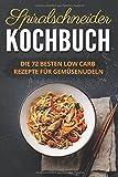 Spiralschneider Kochbuch: Die 72 besten Low Carb Rezepte für Gemüsenudeln