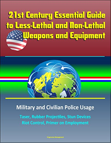 21st Century Essential Guide to Less-Lethal and Non-Lethal Weapons and Equipment: Military and Civilian Police Usage - Taser, Rubber Projectiles, Stun Devices, Riot Control, Primer on Employment -