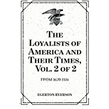The Loyalists of America and Their Times, Vol. 2 of 2: From 1620-1816