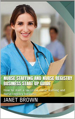 NURSE STAFFING AND NURSE REGISTRY BUSINESS START UP GUIDE: How to start a succesful nurse staffing and nurse registry business Pdf