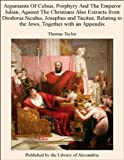 extract also - Arguments Of Celsus, Porphyry And The Emperor Julian, Against The Christians Also Extracts from Diodorus Siculus, Josephus and Tacitus, Relating to the Jews, Together with an Appendix
