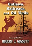 Outlaws, Railroads, and Oil Wells, Robert J. Gossett, 1452043345