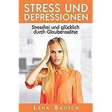 Stress und Depressionen: stressfrei und glücklich durch Glaubenssätze (German Edition)