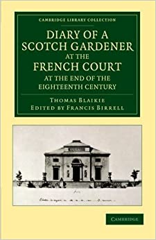 Diary of a Scotch Gardener at the French Court at the End of the Eighteenth Century (Cambridge Library Collection - Botany and Horticulture) 1st edition by Blaikie, Thomas (2012)
