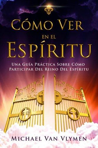 Como Ver en el Espiritu: Una Guia Practica Sobre Como Participar Del Reino Del Espiritu (Spanish Edition) [Michael R. Van Vlymen] (Tapa Blanda)