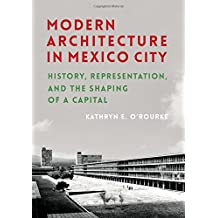 Modern Architecture in Mexico City: History, Representation, and the Shaping of a Capital