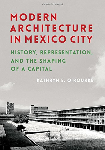 Modern Architecture in Mexico City: History, Representation, and the Shaping of a Capital (Culture Politics & the Built Environment)