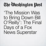 'The Mission Was to Bring Down Bill O'Reilly': The Final Days of a Fox News Superstar | Manuel Roig-Franzia,Ben Terris